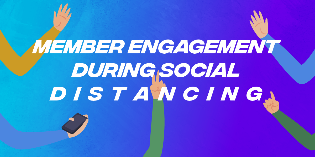member engagement during social distancing